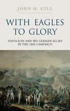 WITH EAGLES TO GLORY: Napoleon and his German Allies in the 1809 Campaign by Gi