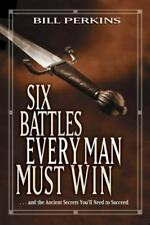 Six Battles Every Man Must Win: . . . and the Ancient Secrets You'll Need to Suc