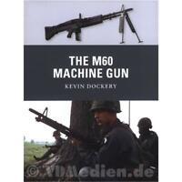 The M60 Machine Gun - Kevin Dockery (Osprey Weapon Nr. 20) Osprey Weapon