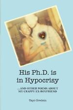 His PhD Is in Hypocrisy : ...and Other Poems about My Crappy Ex-Boyfriend by...