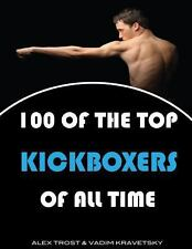 100 of the Top Kickboxers of All Time by Alex Trost and Vadim Kravetsky...