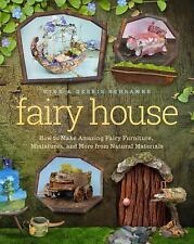 Fairy House : How to Make Amazing Fairy Furniture, Miniatures and More from N...
