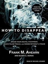 How to Disappear : Erase Your Digital Footprint, Leave False Trails, and...