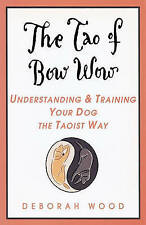 THE TAO OF BOW WOW: UNDERSTANDING AND TRAINING YOUR DOG THE TAOIST WAY., Wood, D