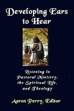 Developing Ears to Hear : Listening in Pastoral Ministry, the Spiritual Life,...