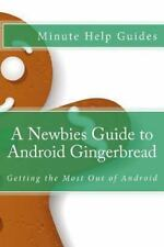 A Newbies Guide to Android Gingerbread : Getting the Most Out of Android by...