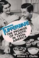Tupperware : The Promise of Plastic in 1950s America by Clarke, Alison J.