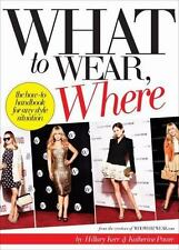 What to Wear, Where: The How-To Handbook for Any Style Situation by Hillary Kerr