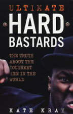 Ultimate Hard Bastards: The Truth About the Toughest Men in the World, By Kate K