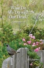 What Do We Do with Our Dead? : A Meditation by Bill Broder (2016, Paperback)