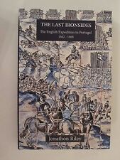 The Last Ironsides : The English Expedition to Portugal, 1662-1668 by J. P. Rile