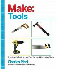 Make: Tools : A Beginner's Guide to How They Work and How to Use Them: By Pla...