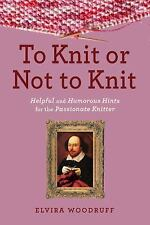 To Knit or Not to Knit : Helpful and Humorous Hints for the Passionate...