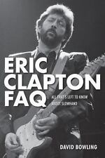 Eric Clapton FAQ : All That's Left to Know about Slowhand by David Bowling (201…