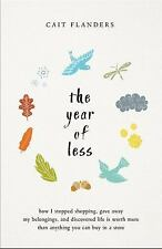 The Year of Less : How I Stopped Shopping, Gave Away My Belongings, and Discovered Life Is Worth More Than Anything You Can Buy in a Store by Cait Flanders (2018, Hardcover)