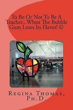 To Be or Not to Be a Teacher... When the Bubble Gum Loses Its Flavor by...