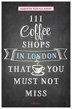 111 Coffee Shops in London That You Must Not Miss by Kirstin von Glasow...