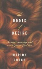Roots of Desire: The Myth, Meaning and Sexual Power of Red Hair by Marion Roach