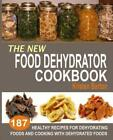 The New Food Dehydrator Cookbook: 187 Healthy Recipes For Dehydrating Foods...