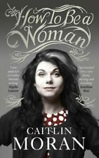 How To Be a Woman by Moran, Caitlin Paperback Book The Cheap Fast Free Post