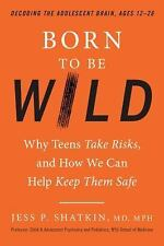 Born to Be Wild: Why Teens Take Risks, and How We Can Help Keep Them Safe (Hardb