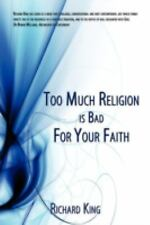 Too Much Religion Is Bad for Your Faith by Richard King (2008, Paperback)