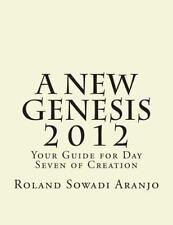 A New Genesis 2012 : Your Guide for Day Seven of Creation by Roland Aranjo...
