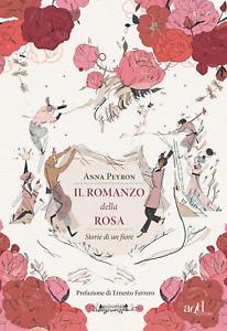 Il romanzo della rosa. Storie di un fiore - Peyron Anna