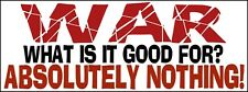 WAR - WHAT IS IT GOOD FOR? - ABSOLUTELY NOTHING!   Bumper Sticker