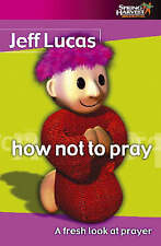 Very Good, How Not to Pray: A Fresh Look at Prayer, Lucas, Jeff, Book