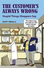 The Customer's Always Wrong: Stupid Things Shoppers Say, Tibballs, Geoff, New Bo