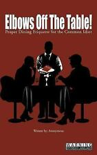 Elbows off the Table! : Proper Dining Etiquette for the Common Idiot by...