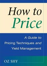 How to Price : A Guide to Pricing Techniques and Yield Management Oz Shy
