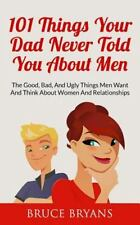 101 Things Your Dad Never Told You about Men : The Good, Bad, and Ugly Things...