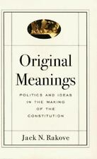 Original Meanings: Politics and Ideas in the Making of the Constitution by Rako