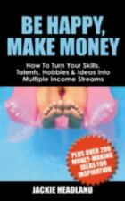 Be Happy, Make Money: How to Turn Your Skills, Talents, Hobbies & Ideas Into Mul