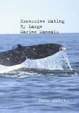 Excessive Mating By Large Marine Mammals by Ross Aubrey Llafeht Publishing