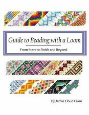 Guide to Beading with a Loom : From Start to Finish and Beyond by Jamie Eakin...