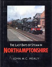 Healy, John M. C. THE LAST DAYS OF STEAM IN NORTHAMPTONSHIRE Hardback BOOK