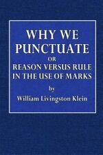 Why We Punctuate : Or Reason Versus Rule in the Use of Marks by William Klein...