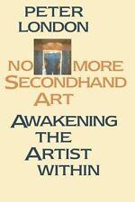 No More Second Hand Art: Awakening the Artist within, London, Peter, PB