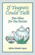 If Teapots Could Talk : Fun Ideas for Tea Parties by Gloria Hander Lyons...