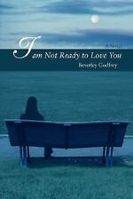 I Am Not Ready to Love You by Beverley Godfrey (2007, Hardcover)