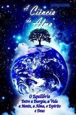 A Ciência Da Alma : O Equilíbrio Entre a Energia, a Vida, a Mente, a Alma, o...