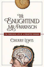 NEW The Enlightened Mr. Parkinson: The Pioneering Life of a Forgotten Surgeon