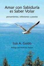 Amar Con Sabiduria Es Saber Volar: Pensamientos, Reflexiones y Poesias (Paperbac