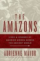 The Amazons : Lives and Legends of Warrior Women Across the Ancient World by...