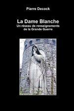 La Dame Blanche. un réseau de renseignements de la Grande Guerre by Pierre...