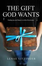 Gift God Wants : Finding Joy and Peace in a Life of Surrender: By Litzinger, ...