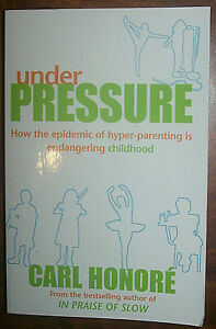Carl Horore; Under Pressure: How the epidemic of hyper-parenting is endangering